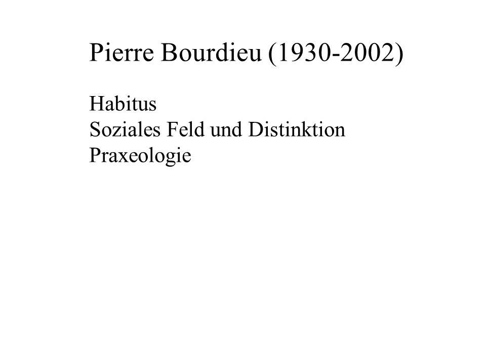 Pierre Bourdieu (1930-2002) Habitus Soziales Feld und Distinktion Praxeologie