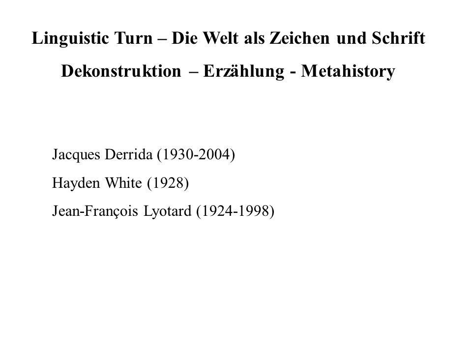 Linguistic Turn – Die Welt als Zeichen und Schrift Dekonstruktion – Erzählung - Metahistory Jacques Derrida (1930-2004) Hayden White (1928) Jean-Franç