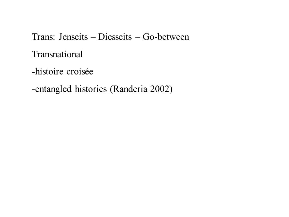 Trans: Jenseits – Diesseits – Go-between Transnational -histoire croisée -entangled histories (Randeria 2002)