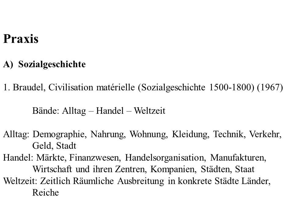 Praxis A) Sozialgeschichte 1. Braudel, Civilisation matérielle (Sozialgeschichte 1500-1800) (1967) Bände: Alltag – Handel – Weltzeit Alltag: Demograph
