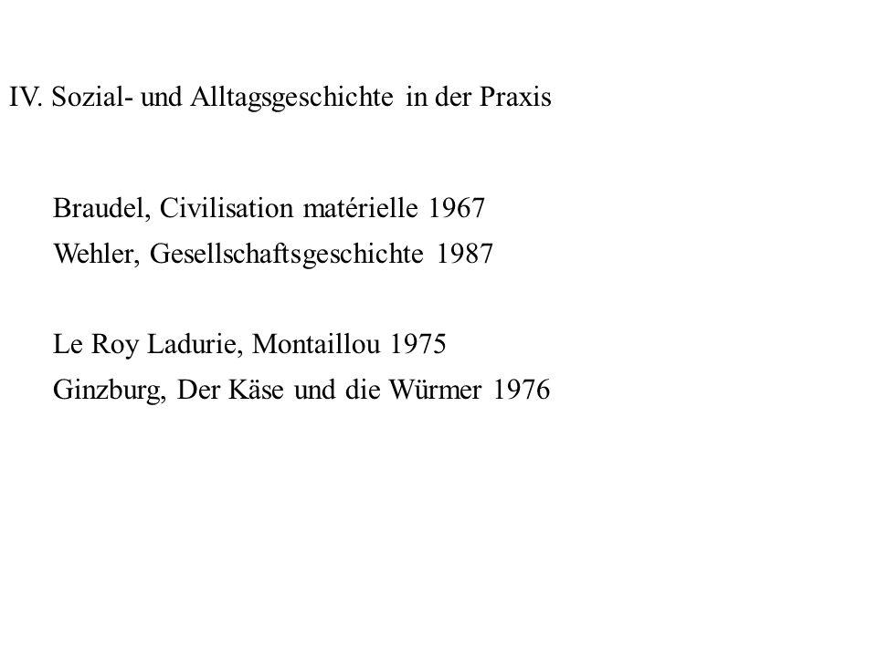 IV. Sozial- und Alltagsgeschichte in der Praxis Braudel, Civilisation matérielle 1967 Wehler, Gesellschaftsgeschichte 1987 Le Roy Ladurie, Montaillou