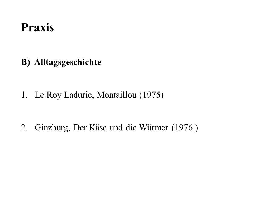 Praxis B) Alltagsgeschichte 1.Le Roy Ladurie, Montaillou (1975) 2.Ginzburg, Der Käse und die Würmer (1976 )
