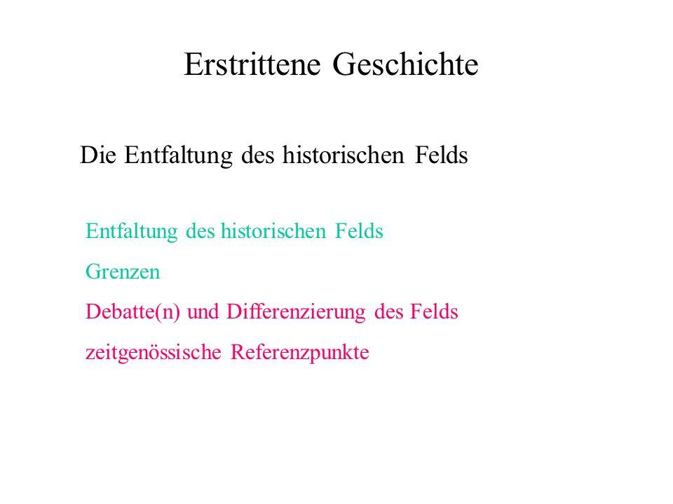 Erstrittene Geschichte Die Entfaltung des historischen Felds Entfaltung des historischen Felds Grenzen Debatte(n) und Differenzierung des Felds zeitgenössische Referenzpunkte