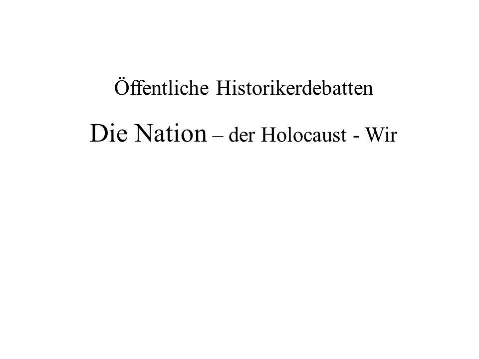 Öffentliche Historikerdebatten Die Nation – der Holocaust - Wir