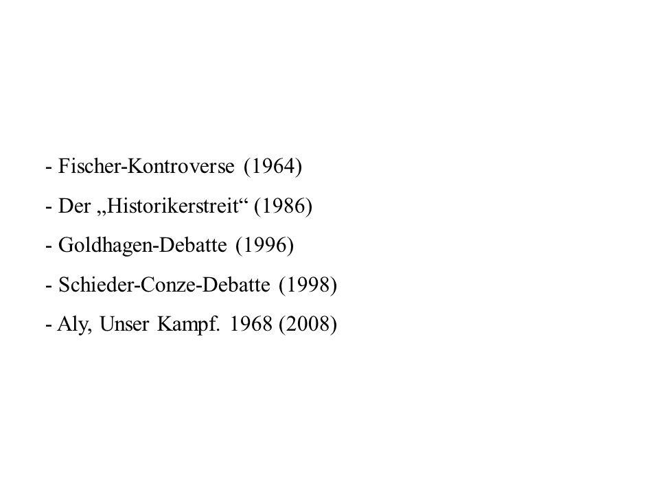 - Fischer-Kontroverse (1964) - Der Historikerstreit (1986) - Goldhagen-Debatte (1996) - Schieder-Conze-Debatte (1998) - Aly, Unser Kampf. 1968 (2008)