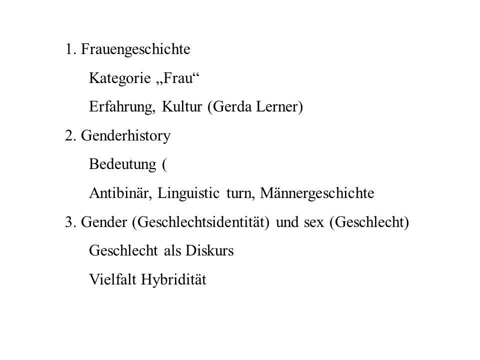 1. Frauengeschichte Kategorie Frau Erfahrung, Kultur (Gerda Lerner) 2. Genderhistory Bedeutung ( Antibinär, Linguistic turn, Männergeschichte 3. Gende