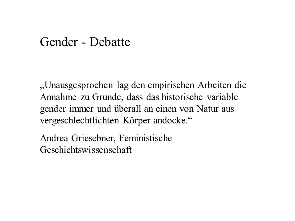 Gender - Debatte Unausgesprochen lag den empirischen Arbeiten die Annahme zu Grunde, dass das historische variable gender immer und überall an einen von Natur aus vergeschlechtlichten Körper andocke.