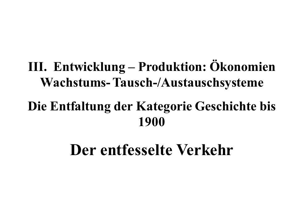 III. Entwicklung – Produktion: Ökonomien Wachstums- Tausch-/Austauschsysteme Die Entfaltung der Kategorie Geschichte bis 1900 Der entfesselte Verkehr