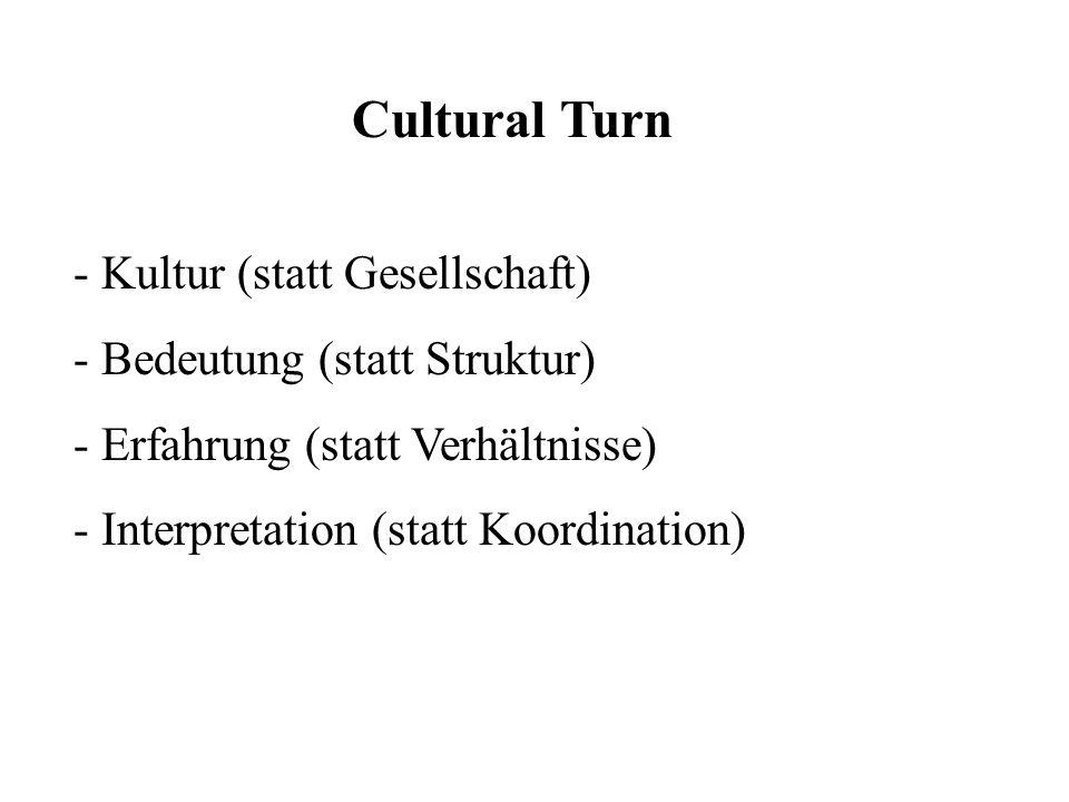 Cultural Turn - Kultur (statt Gesellschaft) - Bedeutung (statt Struktur) - Erfahrung (statt Verhältnisse) - Interpretation (statt Koordination)