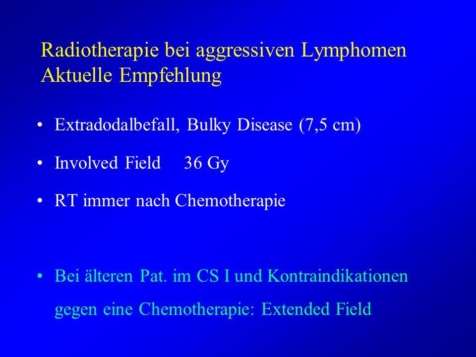 Radiotherapie bei aggressiven Lymphomen Aktuelle Empfehlung Extradodalbefall, Bulky Disease (7,5 cm) Involved Field 36 Gy RT immer nach Chemotherapie