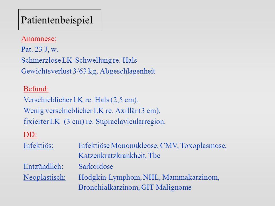 Patientenbeispiel Anamnese: Pat. 23 J, w. Schmerzlose LK-Schwellung re. Hals Gewichtsverlust 3/63 kg, Abgeschlagenheit Befund: Verschieblicher LK re.