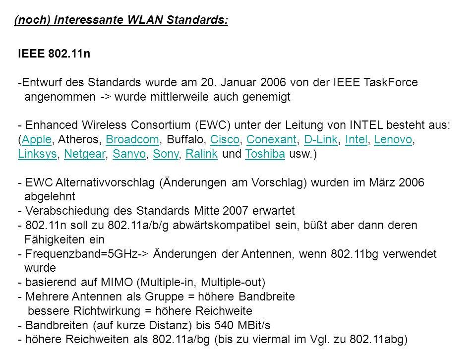 (noch) interessante WLAN Standards: IEEE 802.11n Pro: Einheitlicher Standard mit vielen Teilnehmern (Firmen) Professionelle Reichweite und Bandbreite Kontra: Im GÖNET für die Lösung heutiger Probleme (noch) nicht einsetzbar -Verabschiedung wird Mitte 2007 erwartet -Wann werden die ersten Chips erhältlich sein ?.