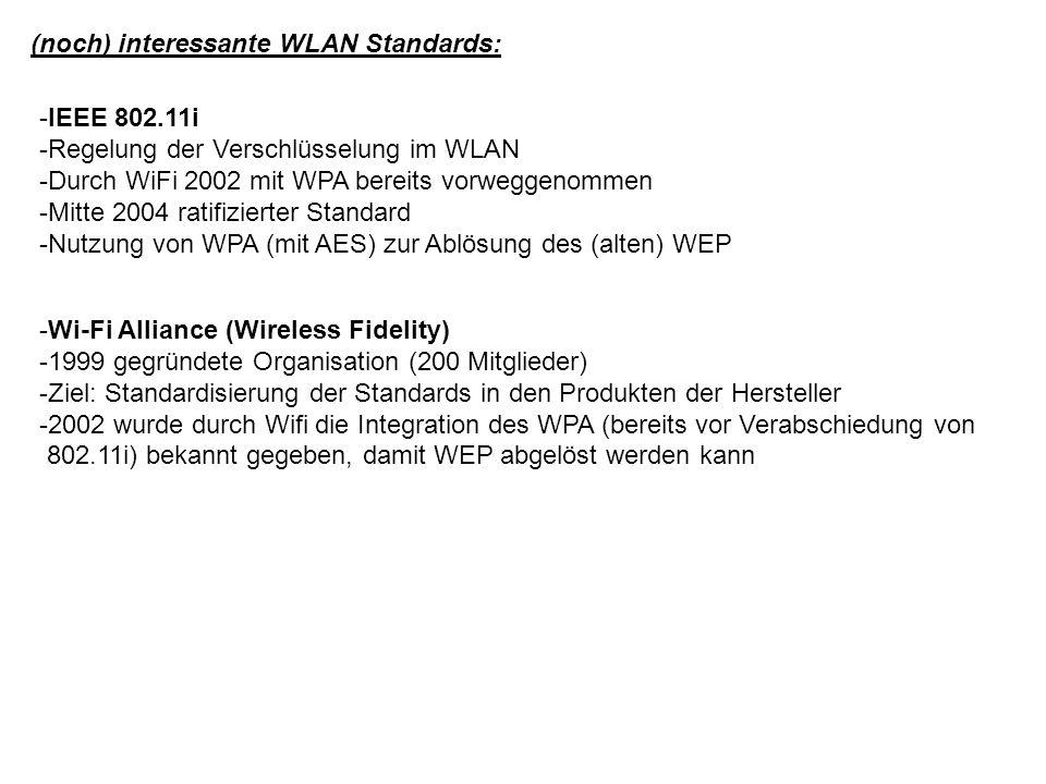 (noch) interessante WLAN Standards: -Wi-Fi Alliance (Wireless Fidelity) -1999 gegründete Organisation (200 Mitglieder) -Ziel: Standardisierung der Standards in den Produkten der Hersteller -2002 wurde durch Wifi die Integration des WPA (bereits vor Verabschiedung von 802.11i) bekannt gegeben, damit WEP abgelöst werden kann -IEEE 802.11i -Regelung der Verschlüsselung im WLAN -Durch WiFi 2002 mit WPA bereits vorweggenommen -Mitte 2004 ratifizierter Standard -Nutzung von WPA (mit AES) zur Ablösung des (alten) WEP