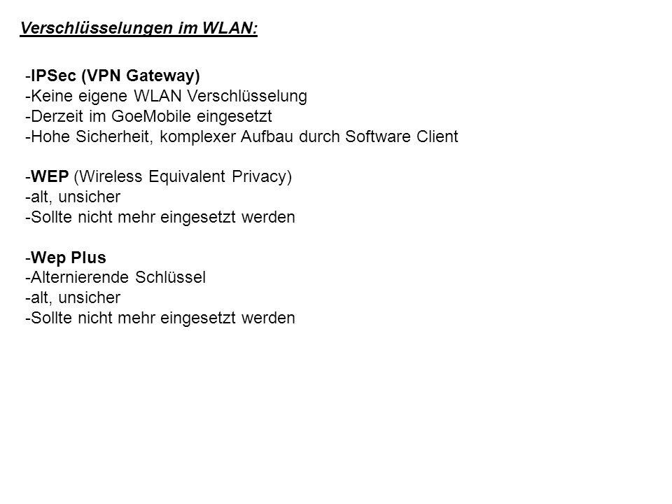 Verschlüsselungen im WLAN: -IPSec (VPN Gateway) -Keine eigene WLAN Verschlüsselung -Derzeit im GoeMobile eingesetzt -Hohe Sicherheit, komplexer Aufbau durch Software Client -WEP (Wireless Equivalent Privacy) -alt, unsicher -Sollte nicht mehr eingesetzt werden -Wep Plus -Alternierende Schlüssel -alt, unsicher -Sollte nicht mehr eingesetzt werden