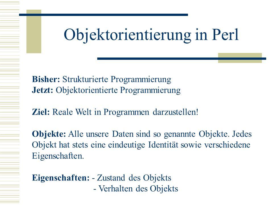 Objektorientierung in Perl Bisher: Strukturierte Programmierung Jetzt: Objektorientierte Programmierung Ziel: Reale Welt in Programmen darzustellen! O