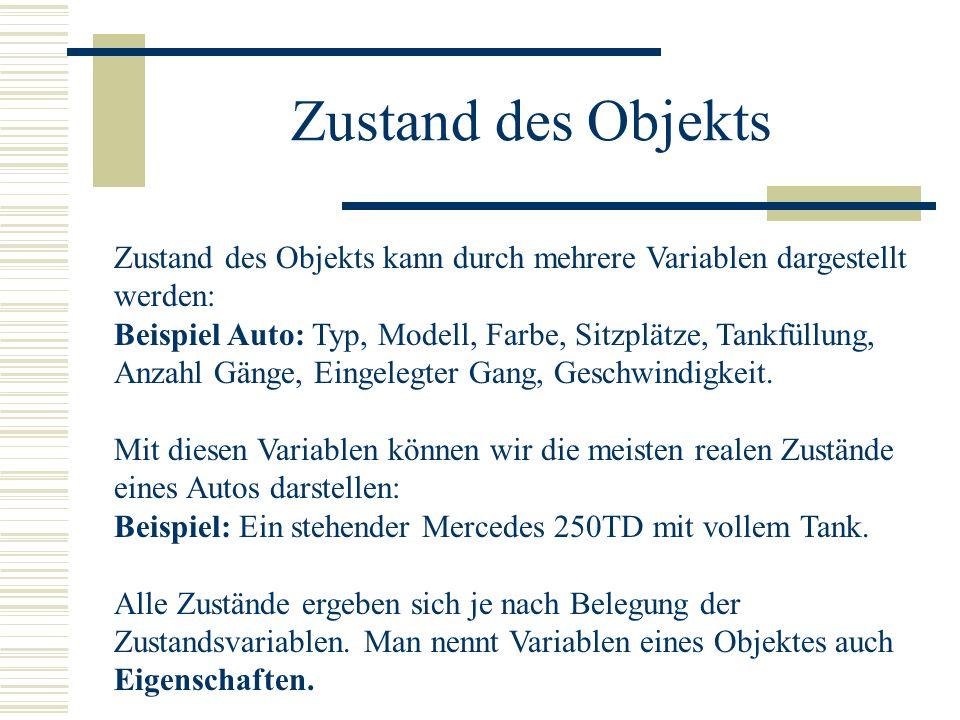 Zustand des Objekts Zustand des Objekts kann durch mehrere Variablen dargestellt werden: Beispiel Auto: Typ, Modell, Farbe, Sitzplätze, Tankfüllung, A