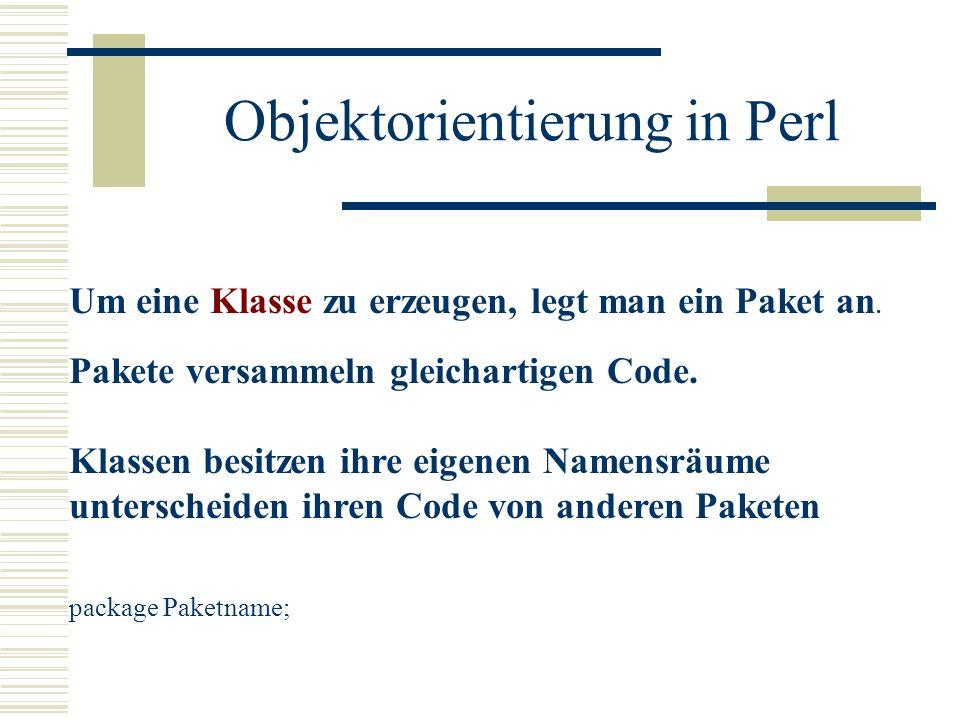 Objektorientierung in Perl Um eine Klasse zu erzeugen, legt man ein Paket an. Pakete versammeln gleichartigen Code. Klassen besitzen ihre eigenen Name