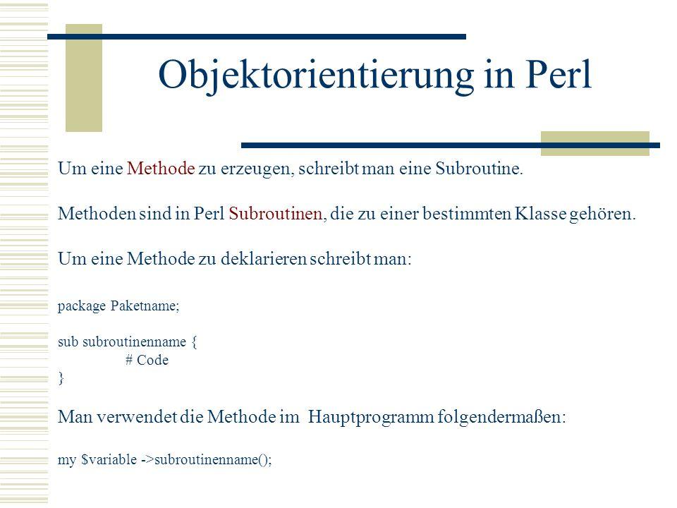 Objektorientierung in Perl Um eine Methode zu erzeugen, schreibt man eine Subroutine. Methoden sind in Perl Subroutinen, die zu einer bestimmten Klass
