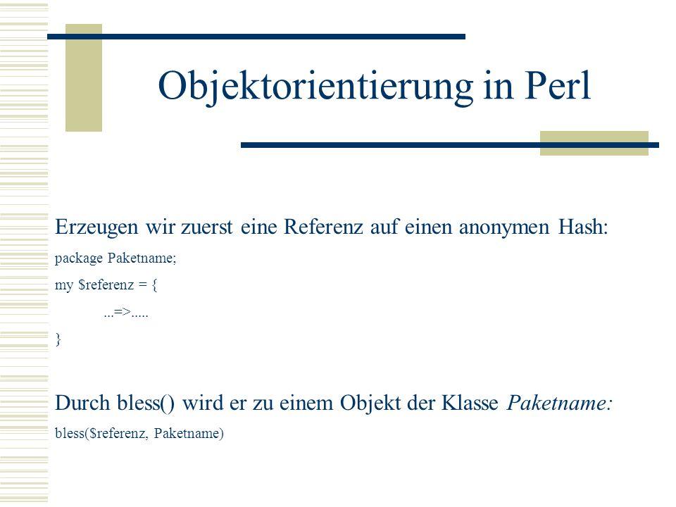 Objektorientierung in Perl Erzeugen wir zuerst eine Referenz auf einen anonymen Hash: package Paketname; my $referenz = {...=>..... } Durch bless() wi