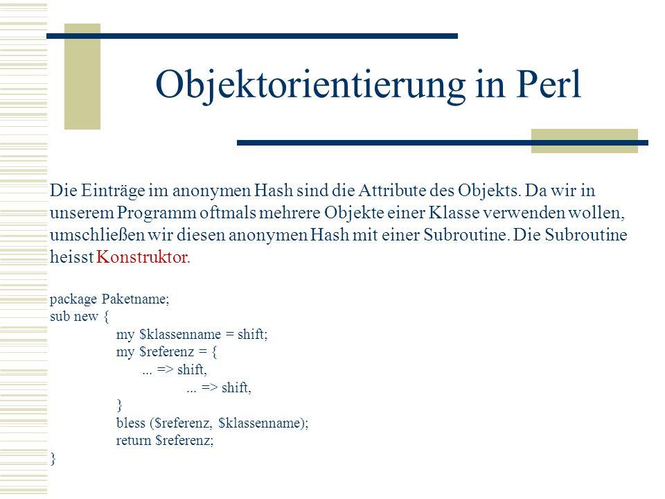 Objektorientierung in Perl Die Einträge im anonymen Hash sind die Attribute des Objekts. Da wir in unserem Programm oftmals mehrere Objekte einer Klas