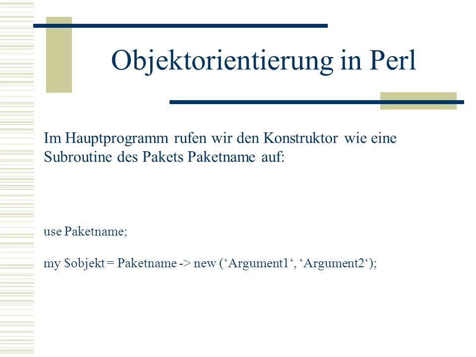 Objektorientierung in Perl Im Hauptprogramm rufen wir den Konstruktor wie eine Subroutine des Pakets Paketname auf: use Paketname; my $objekt = Paketn