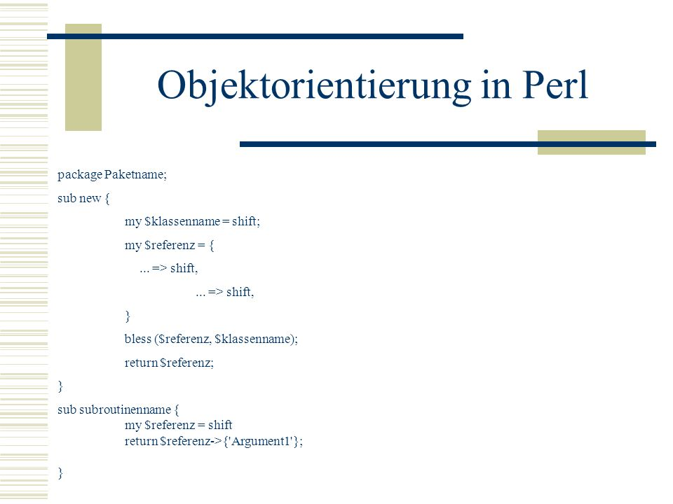 Objektorientierung in Perl package Paketname; sub new { my $klassenname = shift; my $referenz = {... => shift, } bless ($referenz, $klassenname); retu