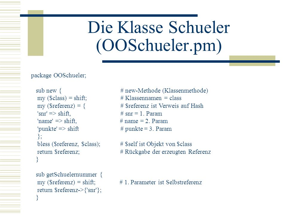 Die Klasse Schueler (OOSchueler.pm) package OOSchueler; sub new { # new-Methode (Klassenmethode) my ($class) = shift; # Klassennamen = class my ($refe