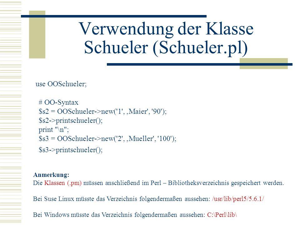 Verwendung der Klasse Schueler (Schueler.pl) use OOSchueler; # OO-Syntax $s2 = OOSchueler->new('1', Maier', '90'); $s2->printschueler(); print
