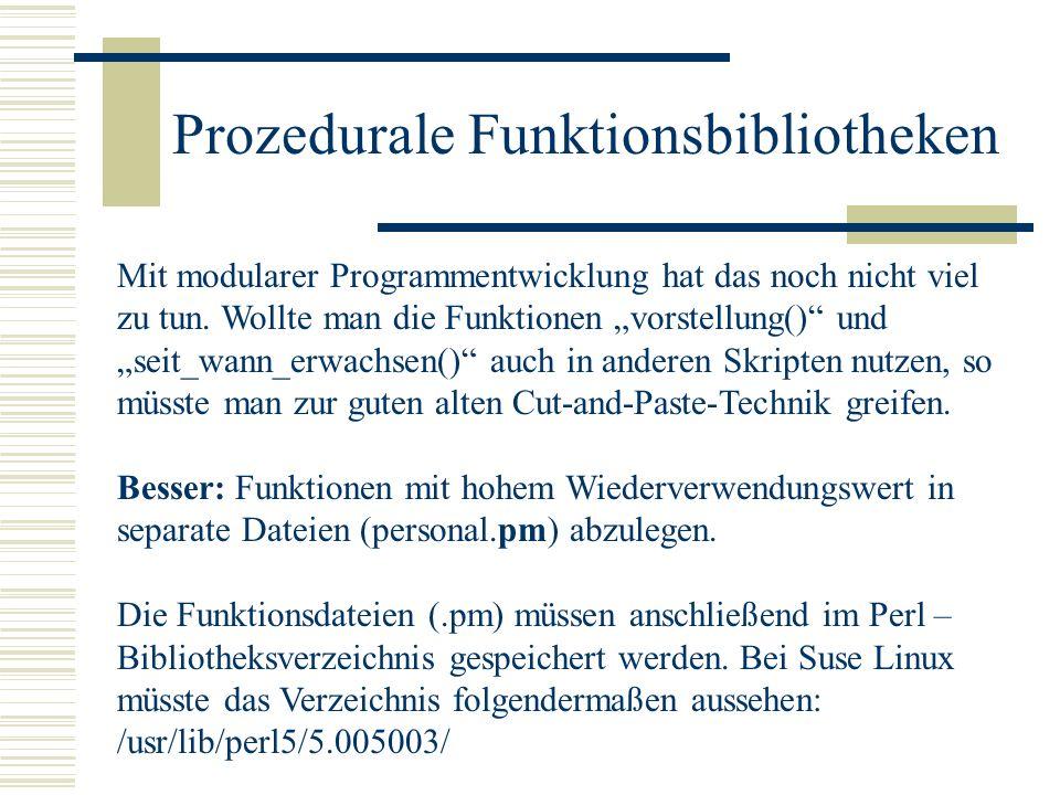 Prozedurale Funktionsbibliotheken Personal.pm package Personal; sub vorstellung { my $name = $_[0]; my $alter = $_[1]; printf (\nHallo, ich heisse %s und bin %s \n\n, $name, $alter); } sub seit_wann_erwachsen { my $alter = $_[0]; return $alter – 18; } 1;# Rückgabe eines True Wertes