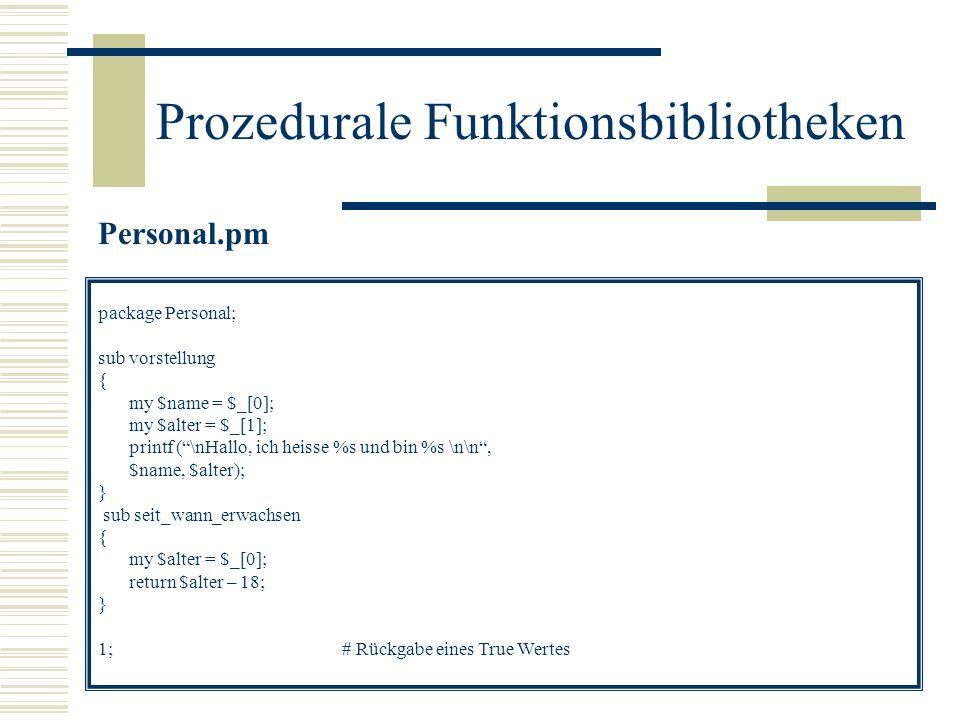 Prozedurale Funktionsbibliotheken personal.pl #!/usr/bin/perl use Personal; # Variablenzuweisung $person = Hugo; # Zugriff auf die Funktion Personal Personal::vorstellung ($person, 40);