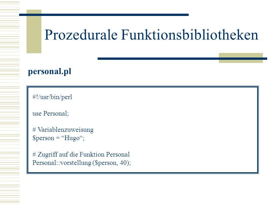 Prozedurale Funktionsbibliotheken personal.pl #!/usr/bin/perl use Personal; # Variablenzuweisung $person = Hugo; # Zugriff auf die Funktion Personal P