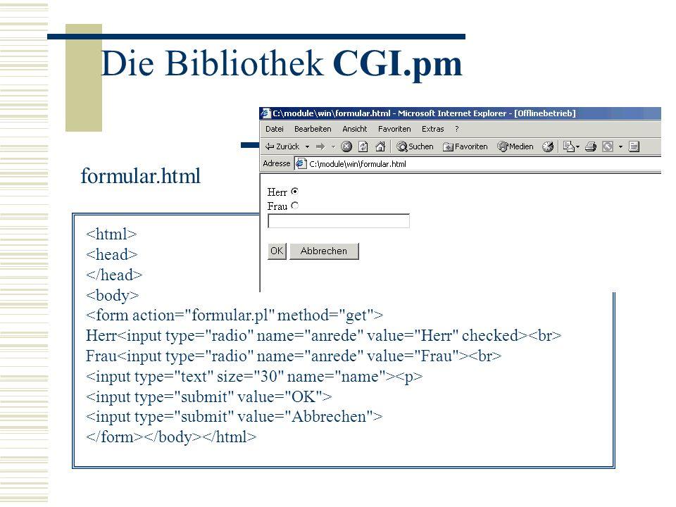 Die Bibliothek CGI.pm #!/usr/bin/perl use CGI; $form = new CGI; $anrede = $form->param( anrede ); $name = $form->param( name ); print Content-Type: text/html\n\n ; print ; print Hallo $anrede $name ; print ; formular.pl