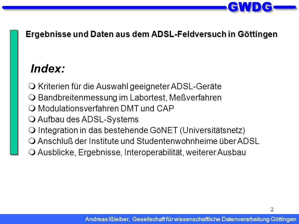 3 Kriterien für die Auswahl geeigneter ADSL-Geräte Hohe erzielbare Bandbreite ADSL-Modulationsverfahren DMT, Discrete MultiTone CAP, Carrierless Amplitude/Phase Modulation Große Reichweite (Leitungslänge) Geringe Störanfälligkeit (Stabilität) Fähigkeit, gesamte Netzwerke über ADSL anzuschließen Einfache Integration in die bestehende Netzinfrastruktur ADSL-Management (SNMP) Kosten Andreas Ißleiber, Gesellschaft für wissenschaftliche Datenverarbeitung Göttingen