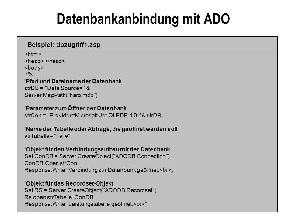 Datenbankanbindung mit ADO Beispiel: dbzugriff1.asp <% Pfad und Dateiname der Datenbank strDB = Data Source= & _ Server.MapPath( haro.mdb ) Parameter zum Öffner der Datenbank strCon = Provider=Microsoft.Jet.OLEDB.4.0; & strDB Name der Tabelle oder Abfrage, die geöffnet werden soll strTabelle= Teile Objekt für den Verbindungsaufbau mit der Datenbank Set ConDB = Server.CreateObject( ADODB.Connection ) ConDB.Open strCon Response.Write Verbindung zur Datenbank geöffnet.