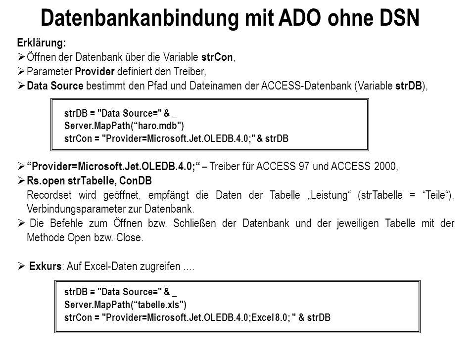 Erklärung: Öffnen der Datenbank über die Variable strCon, Parameter Provider definiert den Treiber, Data Source bestimmt den Pfad und Dateinamen der ACCESS-Datenbank (Variable strDB ), strDB = Data Source= & _ Server.MapPath(haro.mdb ) strCon = Provider=Microsoft.Jet.OLEDB.4.0; & strDB Provider=Microsoft.Jet.OLEDB.4.0; – Treiber für ACCESS 97 und ACCESS 2000, Rs.open strTabelle, ConDB Recordset wird geöffnet, empfängt die Daten der Tabelle Leistung (strTabelle = Teile), Verbindungsparameter zur Datenbank.
