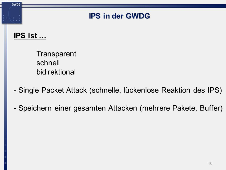 10 IPS in der GWDG IPS ist … Transparent schnell bidirektional - Single Packet Attack (schnelle, lückenlose Reaktion des IPS) - Speichern einer gesamten Attacken (mehrere Pakete, Buffer)
