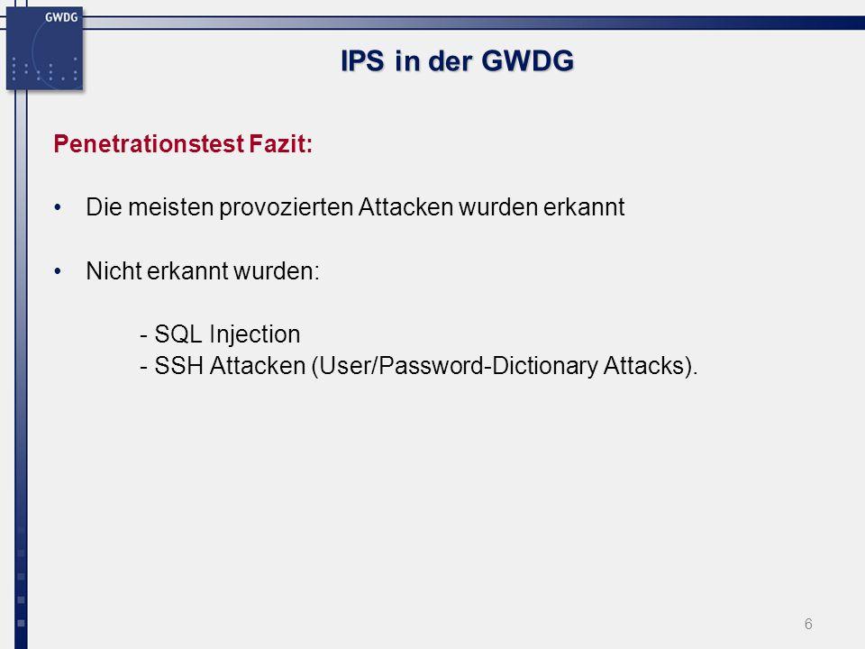 6 IPS in der GWDG Penetrationstest Fazit: Die meisten provozierten Attacken wurden erkannt Nicht erkannt wurden: - SQL Injection - SSH Attacken (User/Password-Dictionary Attacks).