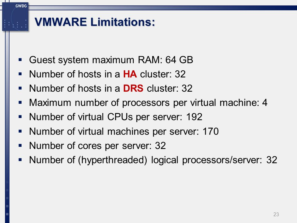 VMWARE Limitations: Guest system maximum RAM: 64 GB Number of hosts in a HA cluster: 32 Number of hosts in a DRS cluster: 32 Maximum number of processors per virtual machine: 4 Number of virtual CPUs per server: 192 Number of virtual machines per server: 170 Number of cores per server: 32 Number of (hyperthreaded) logical processors/server: 32 23