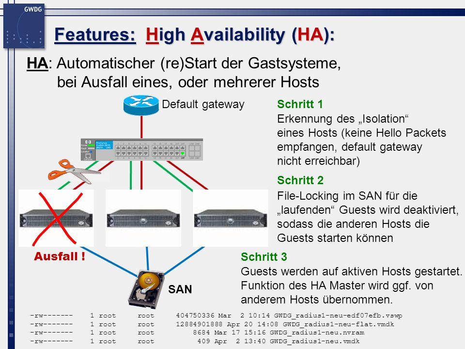 HA: Automatischer (re)Start der Gastsysteme, bei Ausfall eines, oder mehrerer Hosts Features: High Availability (HA): File-Locking im SAN für die laufenden Guests wird deaktiviert, sodass die anderen Hosts die Guests starten können ESX 1ESX 2ESX 3 Erkennung des Isolation eines Hosts (keine Hello Packets empfangen, default gateway nicht erreichbar) Schritt 1 Schritt 2 Default gateway SAN -rw------- 1 root root 404750336 Mar 2 10:14 GWDG_radius1-neu-edf07efb.vswp -rw------- 1 root root 12884901888 Apr 20 14:08 GWDG_radius1-neu-flat.vmdk -rw------- 1 root root 8684 Mar 17 15:16 GWDG_radius1-neu.nvram -rw------- 1 root root 409 Apr 2 13:40 GWDG_radius1-neu.vmdk Guests werden auf aktiven Hosts gestartet.