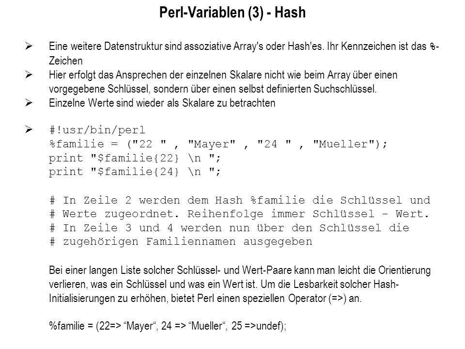 Perl-Variablen (3) - Hash Eine weitere Datenstruktur sind assoziative Array's oder Hash'es. Ihr Kennzeichen ist das % - Zeichen Hier erfolgt das Anspr