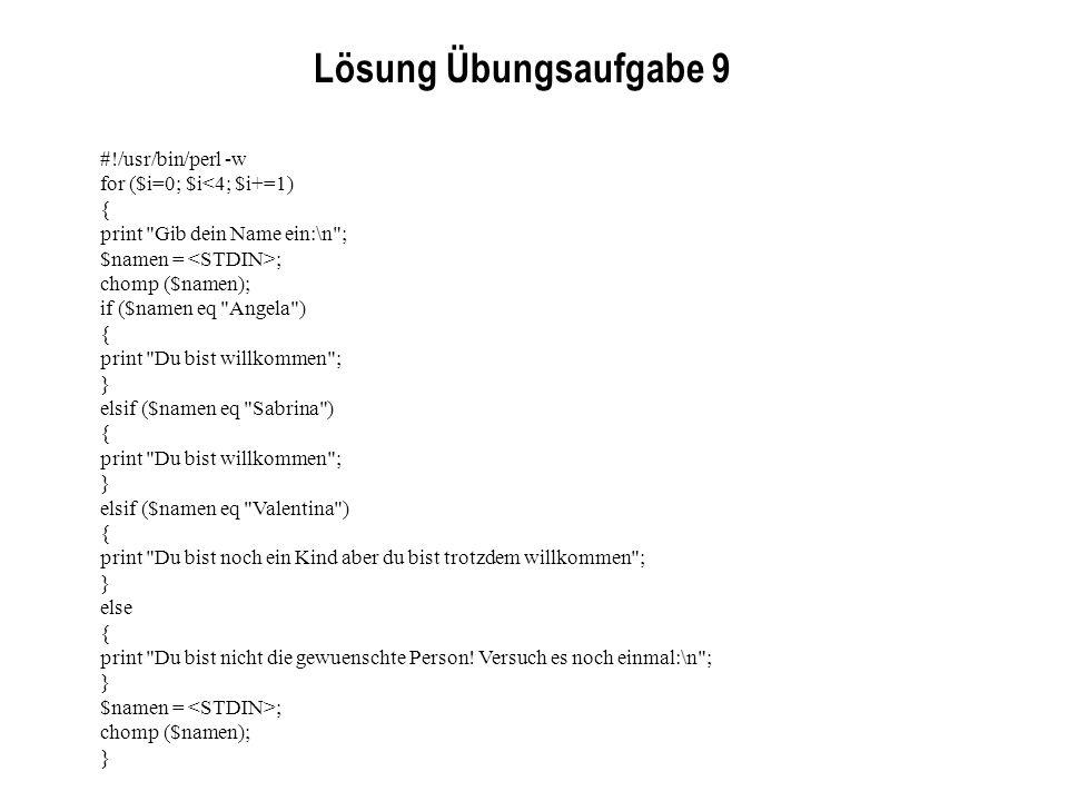 Lösung Übungsaufgabe 9 #!/usr/bin/perl -w for ($i=0; $i<4; $i+=1) { print