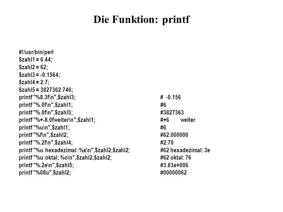 Die Funktion: printf #!/usr/bin/perl $zahl1 = 6.44; $zahl2 = 62; $zahl3 = -0.1564; $zahl4 = 2.7; $zahl5 = 3827362.746; printf
