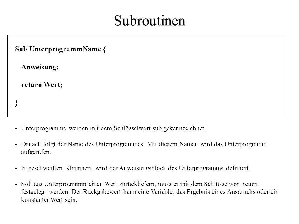 Subroutinen Sub UnterprogrammName { Anweisung; return Wert; } -Unterprogramme werden mit dem Schlüsselwort sub gekennzeichnet. -Danach folgt der Name