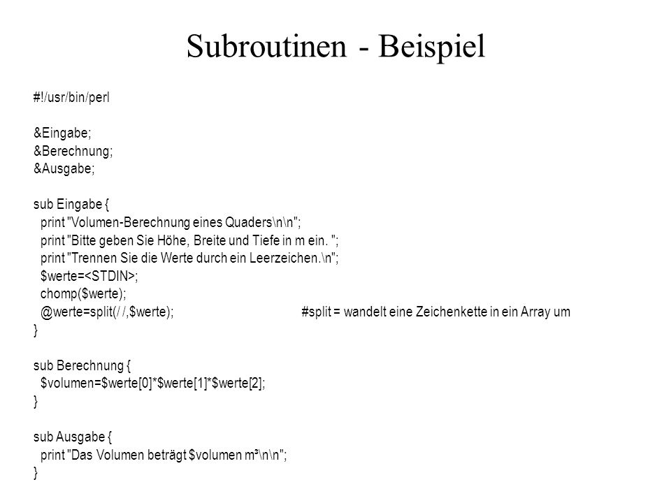 Subroutinen - Beispiel #!/usr/bin/perl &Eingabe; &Berechnung; &Ausgabe; sub Eingabe { print