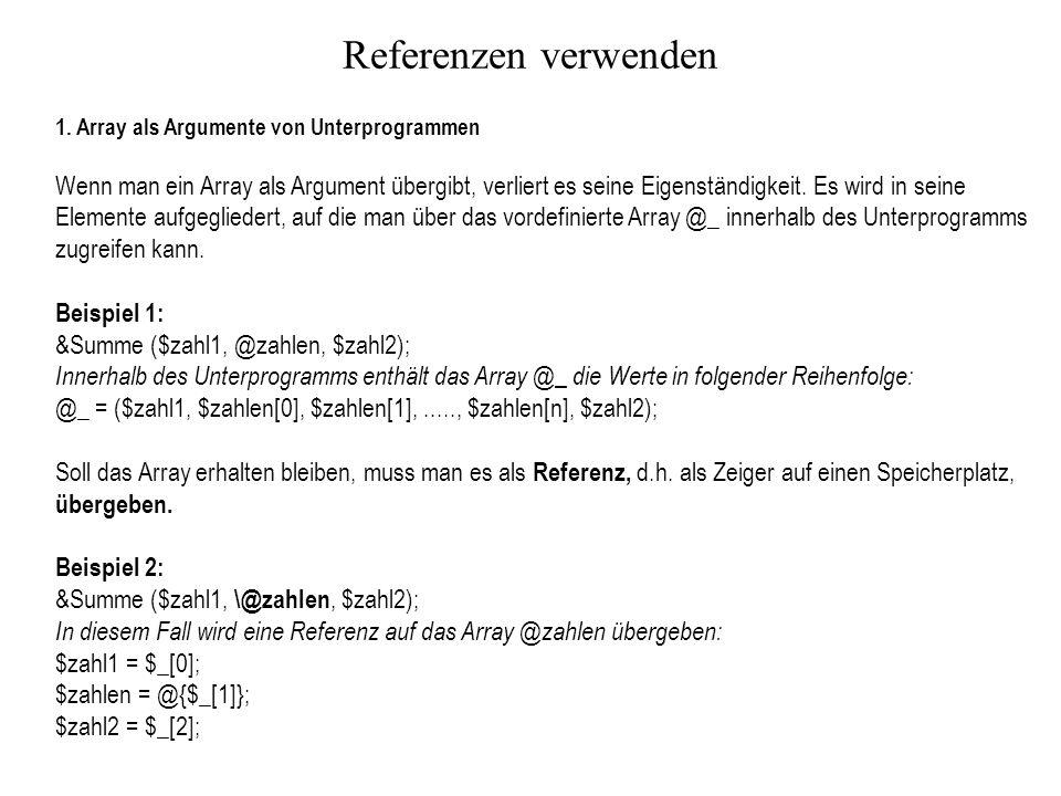 Referenzen verwenden 1. Array als Argumente von Unterprogrammen Wenn man ein Array als Argument übergibt, verliert es seine Eigenständigkeit. Es wird