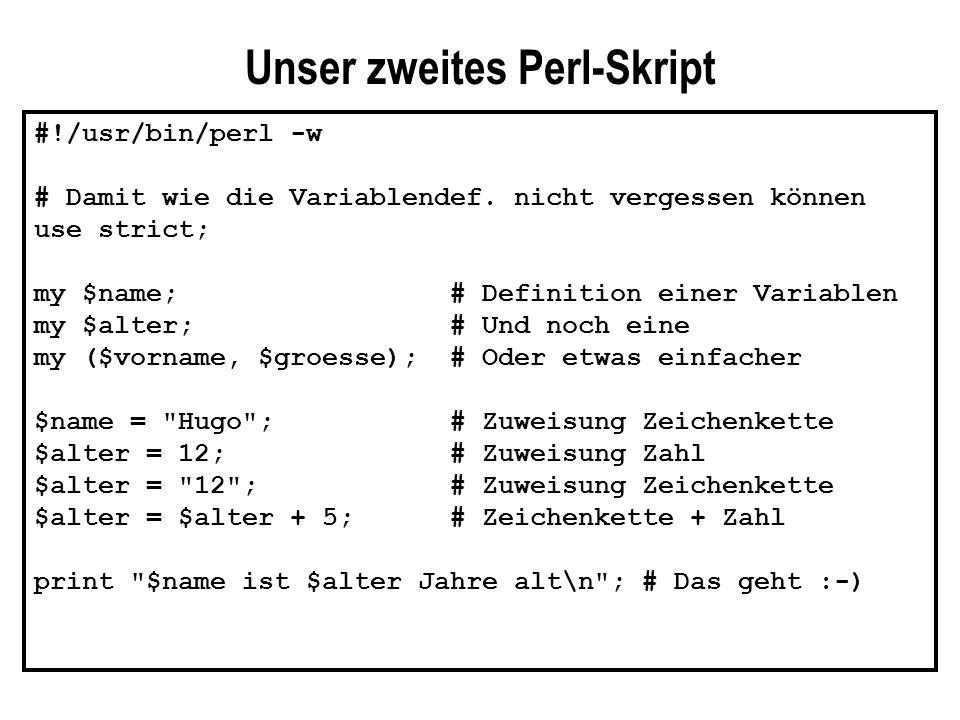 #!/usr/bin/perl -w # Dies Skript berechnet den Flächeninhalt eines Rechtecks # nachdem Höhe und Länge über die Tastatur eingegeben worden sind print Bitte gib die Länge des Rechtecks ein: ; $laenge = ; chomp($laenge); print \nBitte gib die Höhe des Rechtecks ein: ; $hoehe = ; chomp($hoehe); $ergebnis = $laenge * $hoehe; print Dein Rechteck hat den Flächeninhalt $ergebnis. ; # Mit dem Befehl chomp hat es folgendes auf sich: Wenn Du Deine Eingabe abgeschlossen hast, # schließt Du mit ab und sagst dem Skript so, daß die Eingabe vorgenommen # worden ist.