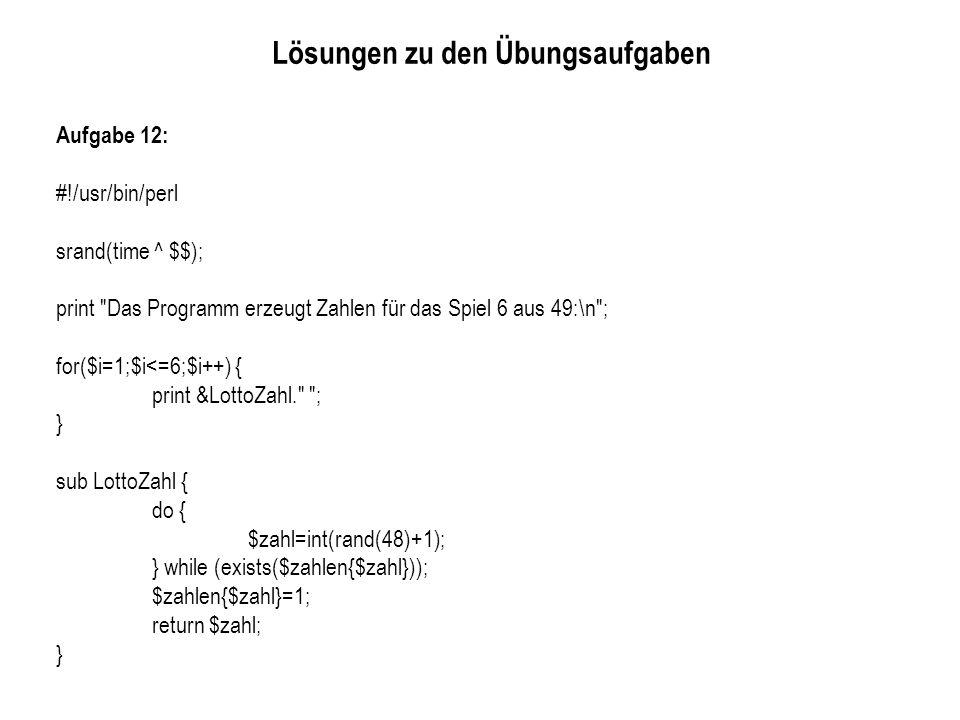 Lösungen zu den Übungsaufgaben Aufgabe 12: #!/usr/bin/perl srand(time ^ $$); print