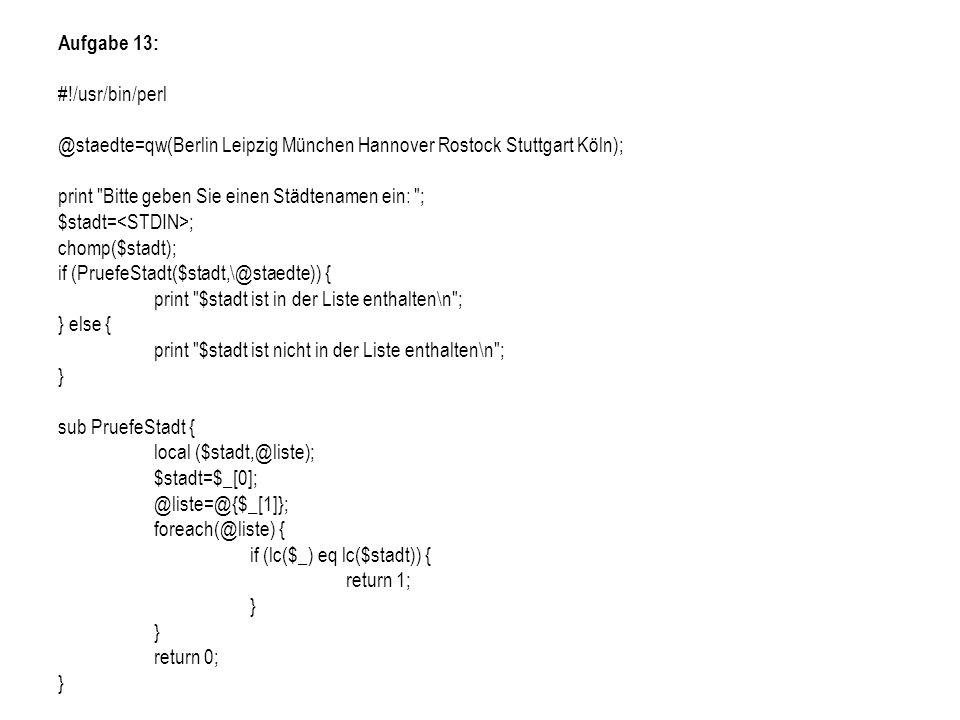 Aufgabe 13: #!/usr/bin/perl @staedte=qw(Berlin Leipzig München Hannover Rostock Stuttgart Köln); print