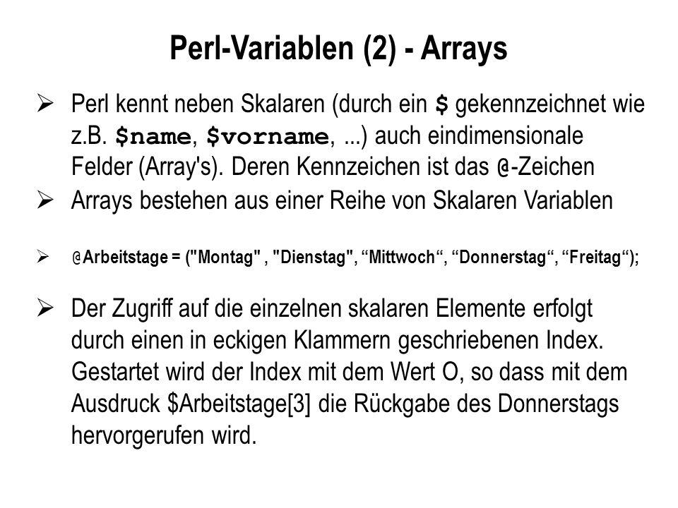 Wichtige Kontrollstrukturen (foreach-Schleife) Mit Hilfe einer foreach - Schleife kann jedes Element eines Arrays nacheinander abgearbeitet werden foreach ( ){ }; #!/usr/bin/perl -w use strict; my ($name, @namen); @namen = ( Andi , Fritz , Hugo ); foreach $name (@namen){ print Hallo $name\n ; }