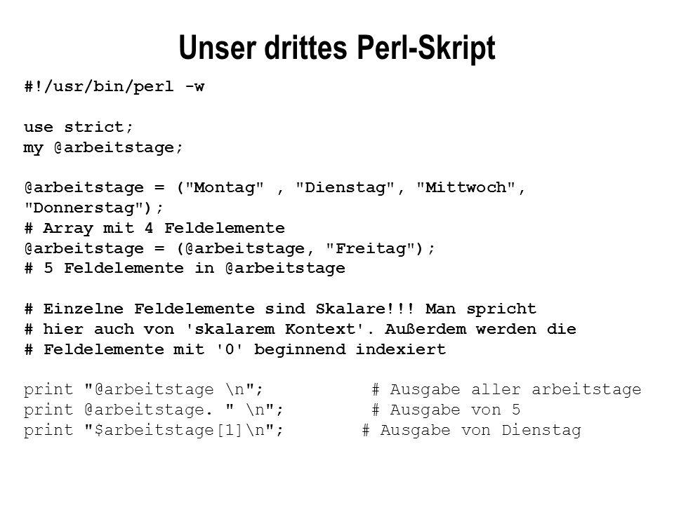 Beispiel 1:Alle Elemtente eines Arrays durchlaufen #!/usr/bin/perl -w use strict; my @arbeitstage; my $tag; @arbeitstage = ( Montag , Dienstag , Mittwoch , Donnerstag ); foreach $tag (@arbeitstage) { print $tag; print \n ; } Beispiel 2: Der Range Operator @zahlen = (1..